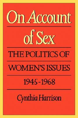 On Account of Sex: The Politics of Womens Issues, 1945-1968 Cynthia  Harrison