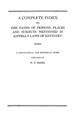 A Complete Index to the Names of Persons, Places and Subjects Mentioned in Littells Laws of Kentucky W.T. Smith