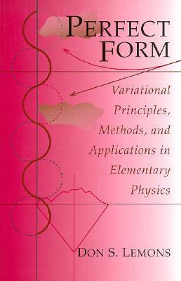 Perfect Form: Variational Principles, Methods, and Applications in Elementary Physics Don S. Lemons