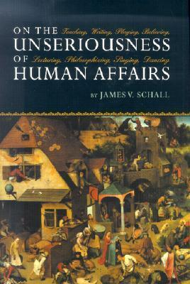 On the Unseriousness of Human Affairs: Teaching, Writing, Playing, Believing, Lecturing, Philosophizing, Singing, Dancing  by  James V. Schall