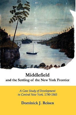 Middlefield and the Settling of the New York Frontier: A Case Study of Development in Central New York, 1790-1865  by  Dominick J. Reisen