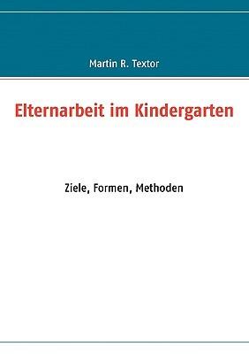 Elternarbeit im Kindergarten: Ziele, Formen, Methoden Martin R. Textor