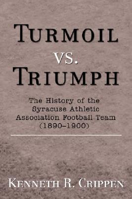 Turmoil vs. Triumph: The History of the Syracuse Athletic Association Football Team (1890-1900)  by  Kenneth R. Crippen