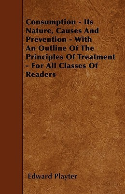 Consumption - Its Nature, Causes and Prevention - With an Outline of the Principles of Treatment - For All Classes of Readers  by  Edward Playter