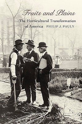Fruits and Plains: The Horticultural Transformation of America Philip J. Pauly