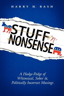 Stuff n Nonsense: A Hodge-Podge of Whimsical, Sober & Politically Incorrect Musings  by  Harry H. Bash