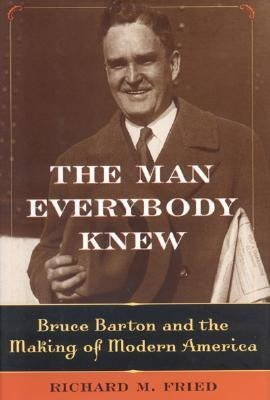 The Man Everybody Knew: Bruce Barton and the Making of Modern America Richard M. Fried