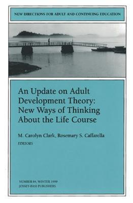 An Update on Adult Development Theory: New Ways of Thinking about the Life Course: New Directions for Adult and Continuing Education, Number 84  by  M. Carolyn Clark
