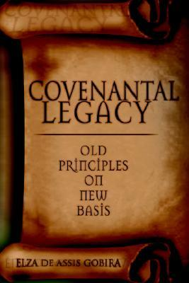 Covenantal Legacy: Old Principles on New Basis  by  Elza Gobira