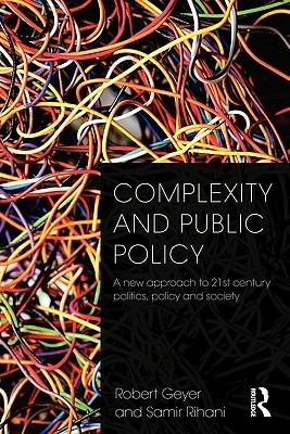 Complexity and Public Policy: A New Approach to 21st Century Politics, Policy and Society  by  Robert Geyer