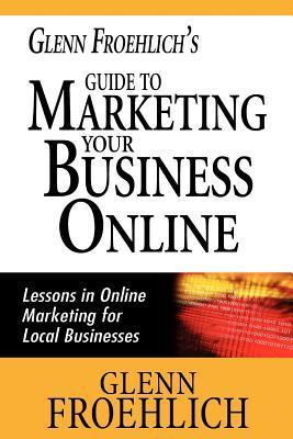 Glenn Froehlichs Guide to Marketing Your Business Online: Lessons in Online Marketing for Local Businesses Glenn Froehlich