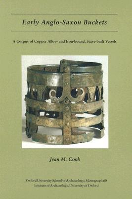 Early Anglo-Saxon Buckets: A Corpus of Copper Alloy-And Iron-Bound, Stave-Built Vessels Jean Cook