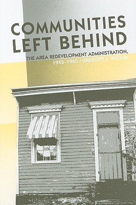 Communities Left Behind: The Area Redevelopment Administration, 1945–1965 Gregory S. Wilson
