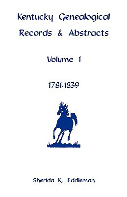 Kentucky Genealogical Records & Abstracts, Volume 1: 1781-1839 Sherida K. Eddlemon