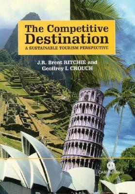 The Competitive Destination: A Sustainable Tourism Perspective J.R. Brent Ritchie