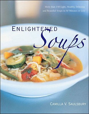 Enlightened Soups: More Than 135 Light, Healthy, Delicious, and Beautiful Soups in 60 Minutes or Less Camilla V. Saulsbury