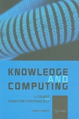 Knowledge and Computing: A Course on Computer Epistemology  by  Tibor Vamos