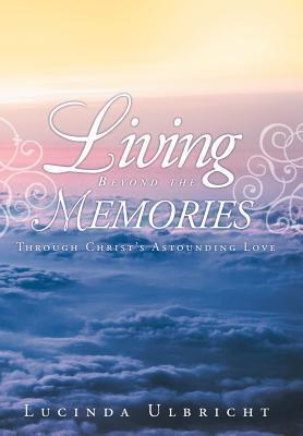 Living Beyond the Memories: Through Christs Astounding Love Lucinda Ulbricht