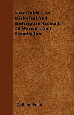 New Guide - An Historical and Descriptive Account of Warwick and Leamington  by  William Field