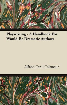 Playwriting - A Handbook for Would-Be Dramatic Authors Alfred Cecil Calmour