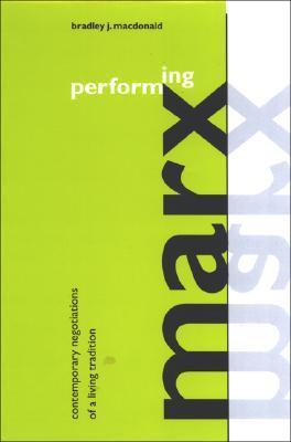 Performing Marx: Contemporary Negotiations Of A Living Tradition Bradley J. Macdonald