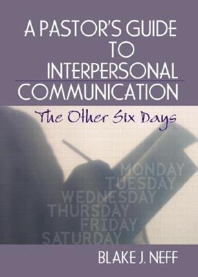 A Pastors Guide to Interpersonal Communication: The Other Six Days Blake J. Neff