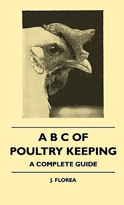 A B C of Poultry Keeping - A Complete Guide  by  J. Florea