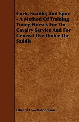 Curb, Snaffle, and Spur - A Method of Training Young Horses for the Cavalry Service and for General Use Under the Saddle Edward Lowell Anderson