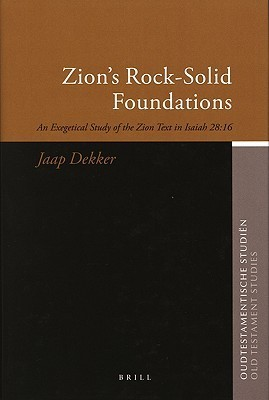 Zions Rock-Solid Foundations: An Exegetical Study of the Zion Text in Isaiah 28:16 Jaap Dekker