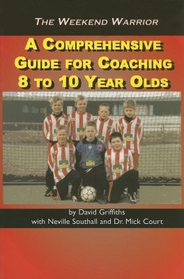 The Weekend Warrior: A Comprehensive Guide for Coaching 8 to 10 Year Olds  by  David Griffiths