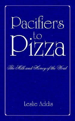 Pacifiers to Pizza: The Milk and Honey of the Word Leslie Addis