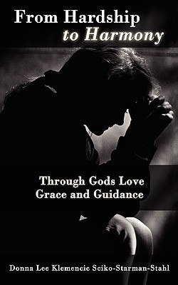 From Hardship to Harmony: Through Gods Love Grace and Guidance  by  Donna Lee Klemencic Sciko-Starman-Stahl