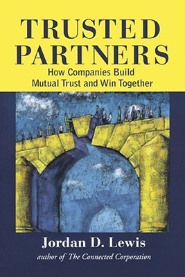 Trusted Partners: How Companies Build Mutual Trust and Win Together Jordan D. Lewis