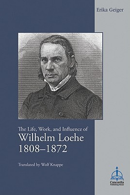 The Life, Work, and Influence of Wilhelm Loehe 1808-1872 Erika Geiger