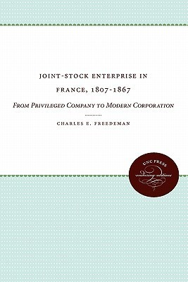 Joint-Stock Enterprise in France, 1807-1867: From Privileged Company to Modern Corporation  by  Charles E. Freedeman