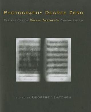 Photography Degree Zero: Reflections on Roland Barthess Camera Lucida Geoffrey Batchen