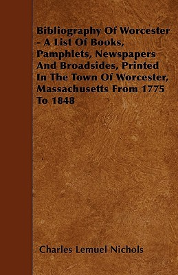 Bibliography of Worcester - A List of Books, Pamphlets, Newspapers and Broadsides, Printed in the Town of Worcester, Massachusetts from 1775 to 1848  by  Charles Nichols