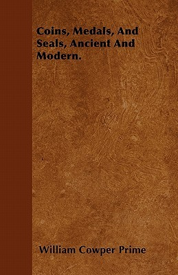 Coins, Medals, and Seals, Ancient and Modern  by  William Cowper Prime