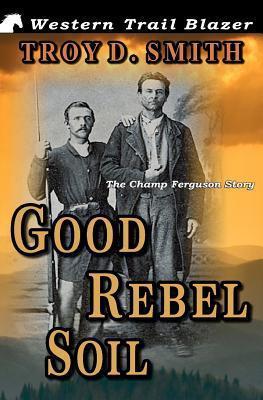 Good Rebel Soil: The Champ Ferguson Story Troy D. Smith