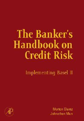 The Bankers Handbook on Credit Risk: Implementing Basel II  by  Morton Glantz
