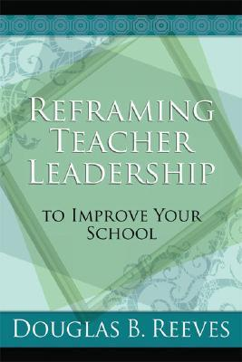 Reframing Teacher Leadership to Improve Your School Dougals B. Reeves
