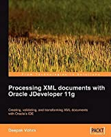 Processing XML Documents with Oracle Jdeveloper 11g: Creating, Validating, and Transforming XML Documents with Oracles Ide Deepak Vohra