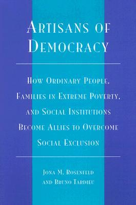 Artisans of Democracy: How Ordinary People, Families in Extreme Poverty, and Social Institutions Become Allies to Overcome Social Exclusion  by  Jona M. Rosenfeld
