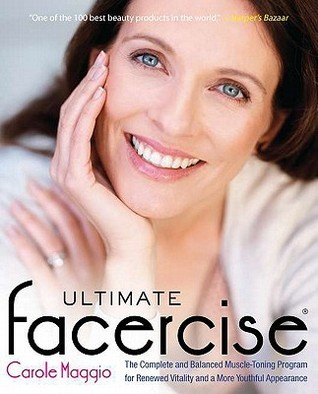 Ultimate Facercise: The Complete and Balanced Muscle-Toning Program for RenewedVitality and a MoreYo uthful Appearance Carole Maggio