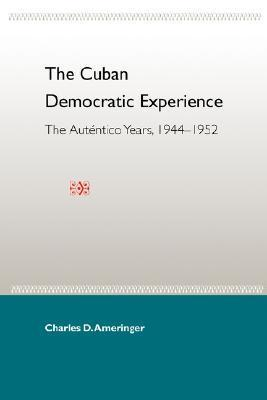 The Cuban Democratic Experience: The Auténtico Years, 1944-1952 Charles D. Ameringer
