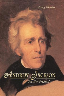 Andrew Jackson: Frontier President Nancy Whitelaw