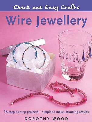 Wire Jewellery: 18 Step By Step Projects   Simple To Make, Stunning Results  by  Dorothy Wood