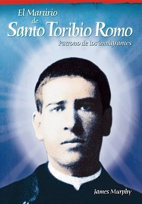 El Martirio de Santo Toribio Romo: Patrono de Los Inmigrantes  by  James Murphy