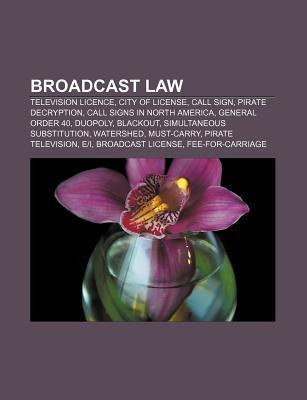 Broadcast Law: Television Licence, Holding Company, Call Sign, City of License, Pirate Decryption, General Order 40, Callsigns in North America Books LLC