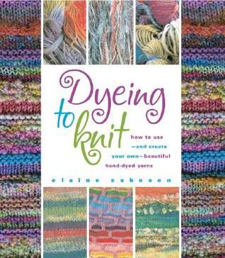 Dyeing to Knit: How to Use--And Create Your Own--Beautiful Hand-Dyed Yarns Elaine Eskesen